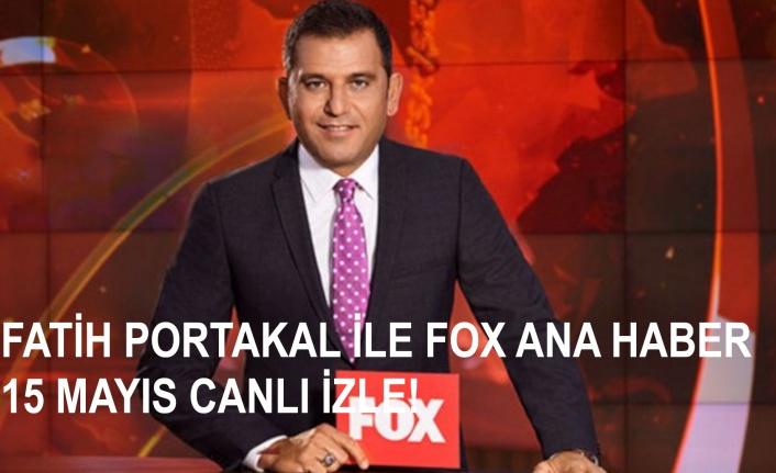 Fatih Portakal ile FOX Ana Haber 15 Mayıs Cuma Canlı İzle! | Canlı TV İzle