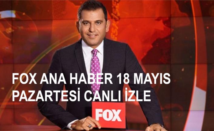 Fatih Portakal ile FOX Ana Haber 18 Mayıs Pazartesi Canlı İzle! | Canlı TV İzle